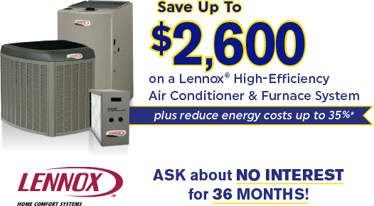 Save up to $2,600 on a Lennox® High-Efficiency Air Conditioner and Furnace System - plus reduce energy costs up to 35%*.